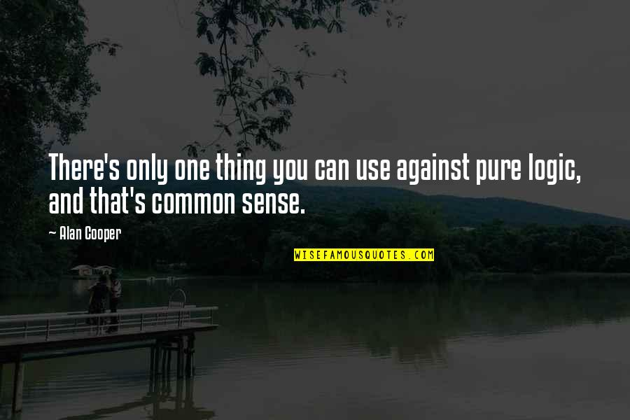 Common Sense Quotes By Alan Cooper: There's only one thing you can use against