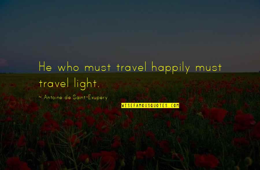 Common Sense Quotes By Antoine De Saint-Exupery: He who must travel happily must travel light.