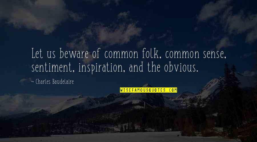 Common Sense Quotes By Charles Baudelaire: Let us beware of common folk, common sense,