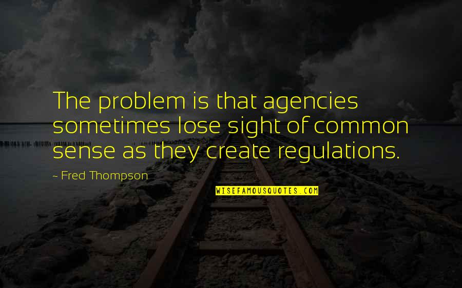 Common Sense Quotes By Fred Thompson: The problem is that agencies sometimes lose sight