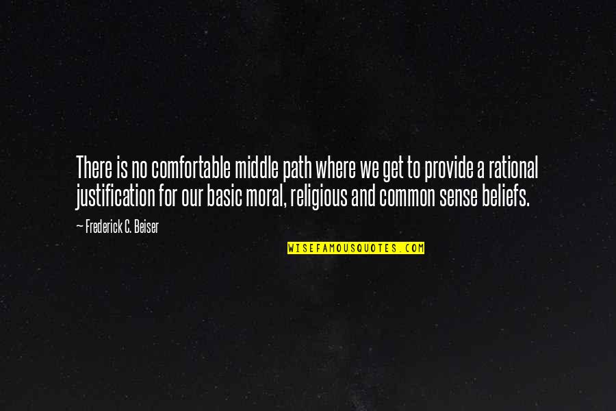 Common Sense Quotes By Frederick C. Beiser: There is no comfortable middle path where we