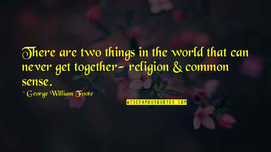 Common Sense Quotes By George William Foote: There are two things in the world that