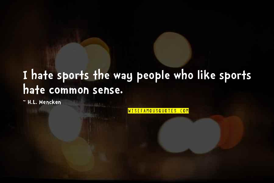 Common Sense Quotes By H.L. Mencken: I hate sports the way people who like