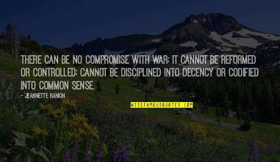 Common Sense Quotes By Jeannette Rankin: There can be no compromise with war; it
