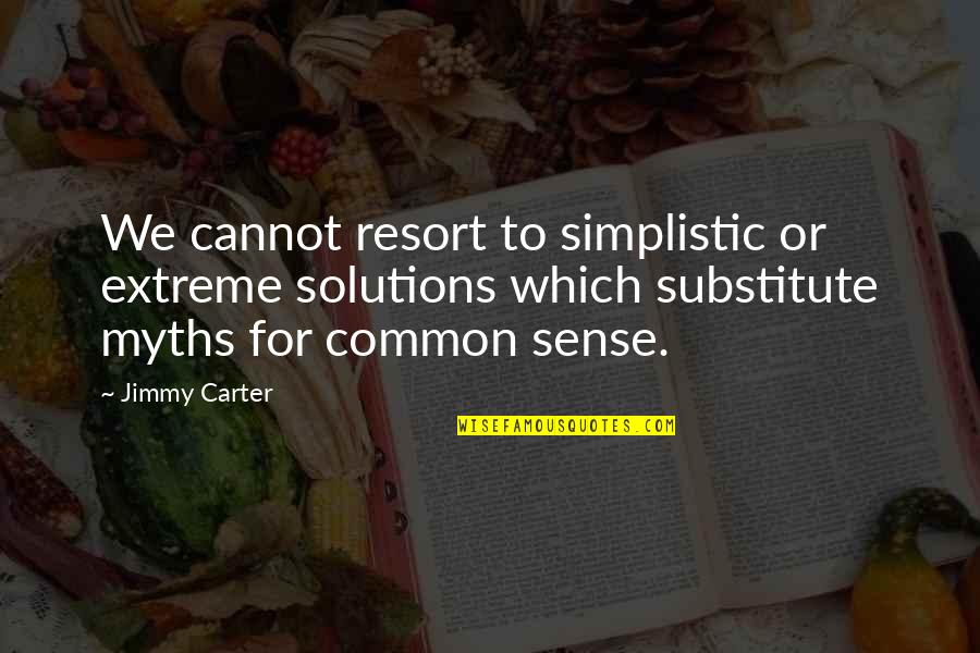 Common Sense Quotes By Jimmy Carter: We cannot resort to simplistic or extreme solutions