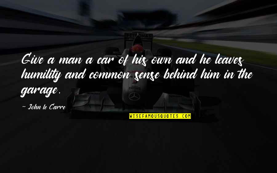Common Sense Quotes By John Le Carre: Give a man a car of his own