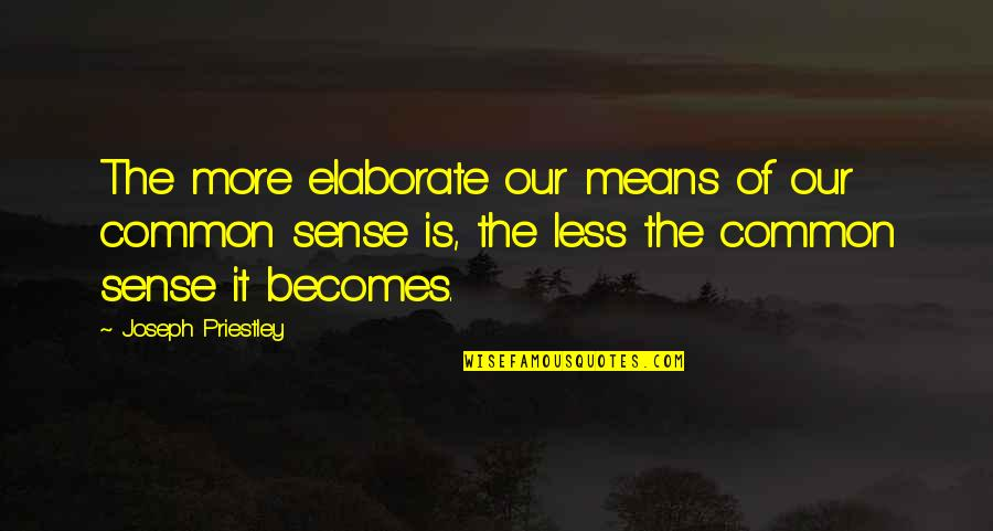 Common Sense Quotes By Joseph Priestley: The more elaborate our means of our common