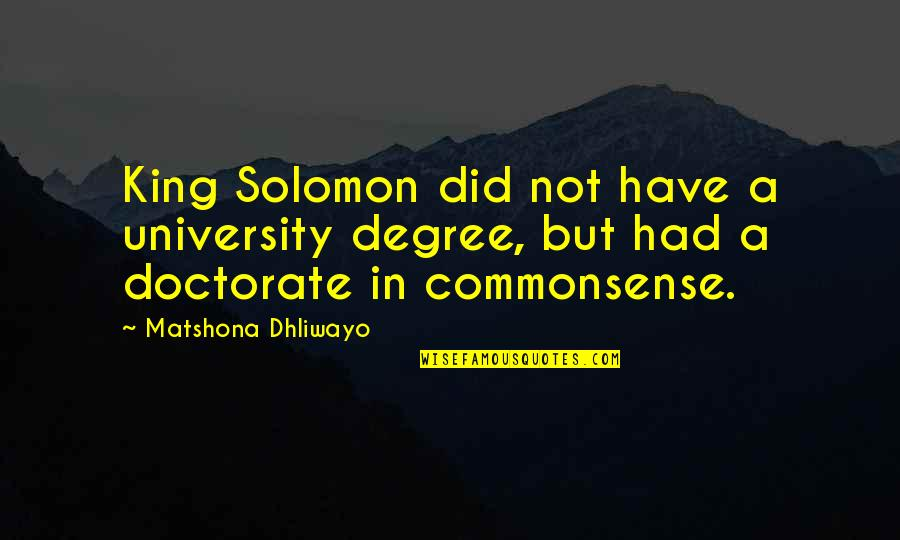 Common Sense Quotes By Matshona Dhliwayo: King Solomon did not have a university degree,