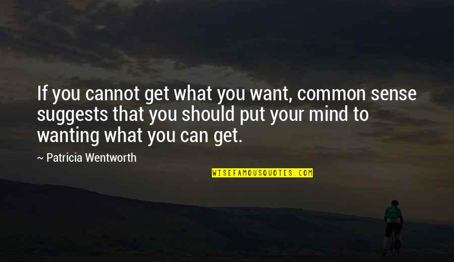 Common Sense Quotes By Patricia Wentworth: If you cannot get what you want, common