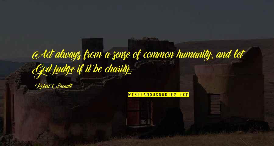 Common Sense Quotes By Robert Breault: Act always from a sense of common humanity,