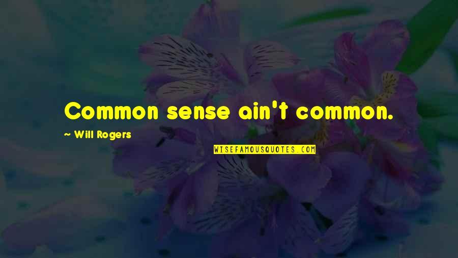 Common Sense Quotes By Will Rogers: Common sense ain't common.