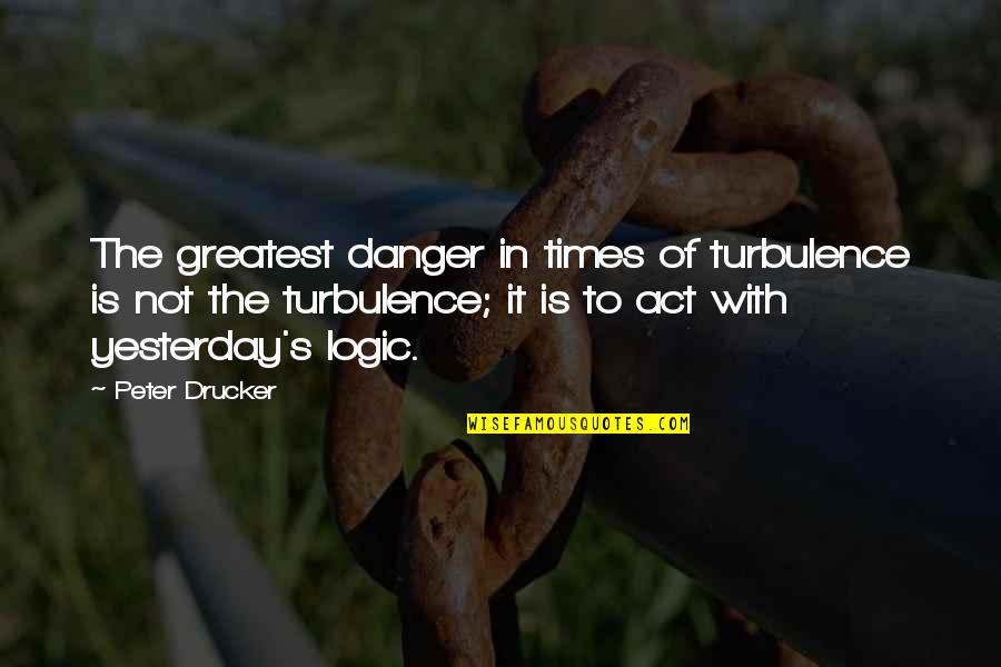 Common Senses Quotes By Peter Drucker: The greatest danger in times of turbulence is