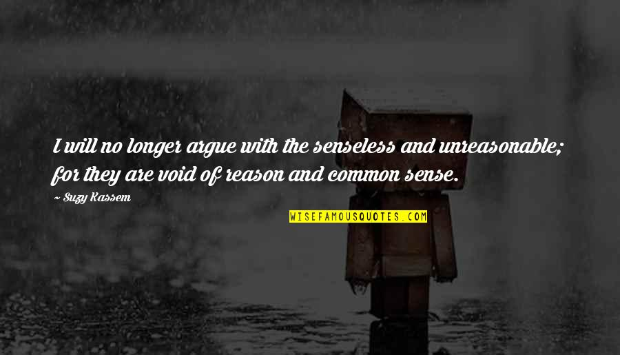 Common Senses Quotes By Suzy Kassem: I will no longer argue with the senseless
