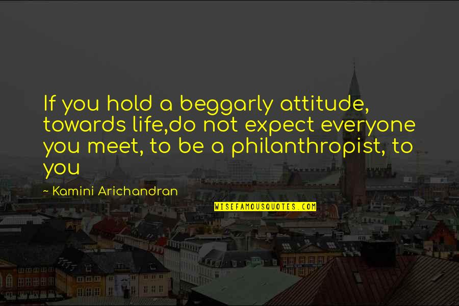 Commonality Quotes By Kamini Arichandran: If you hold a beggarly attitude, towards life,do