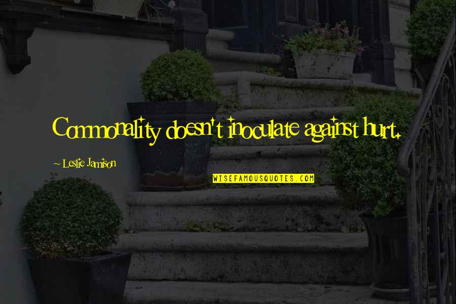 Commonality Quotes By Leslie Jamison: Commonality doesn't inoculate against hurt.
