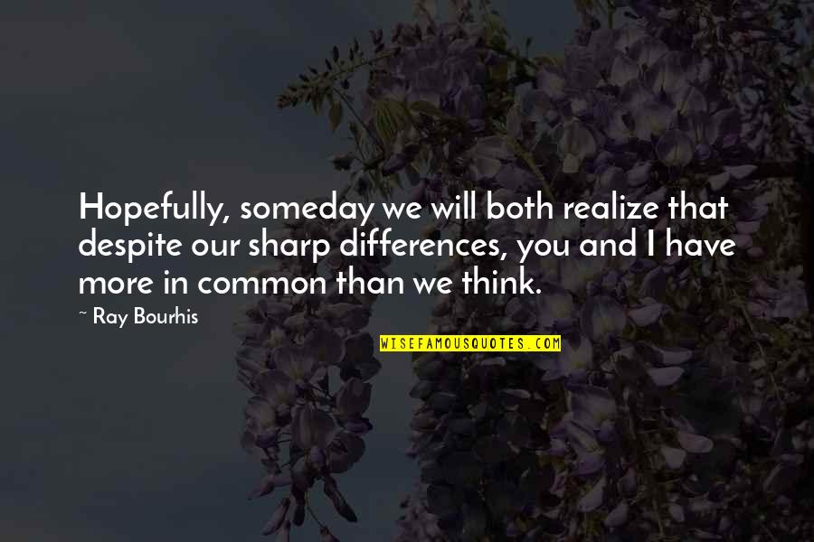 Commonality Quotes By Ray Bourhis: Hopefully, someday we will both realize that despite