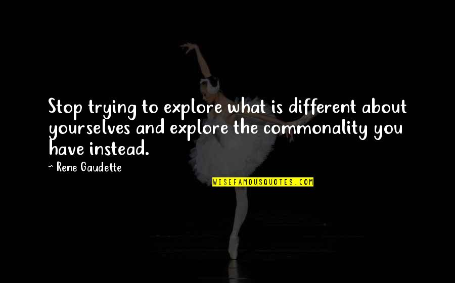 Commonality Quotes By Rene Gaudette: Stop trying to explore what is different about