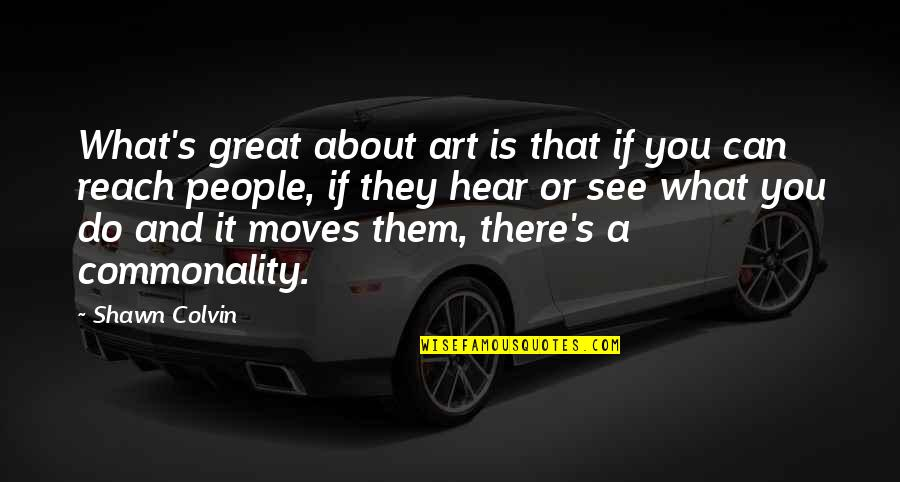 Commonality Quotes By Shawn Colvin: What's great about art is that if you