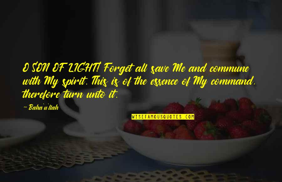 Commune Quotes By Baha'u'llah: O SON OF LIGHT! Forget all save Me