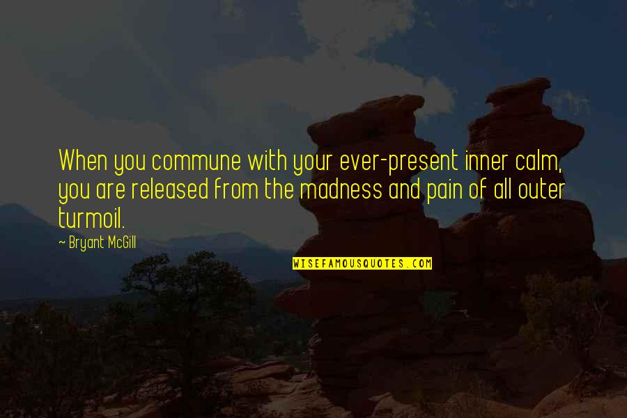 Commune Quotes By Bryant McGill: When you commune with your ever-present inner calm,