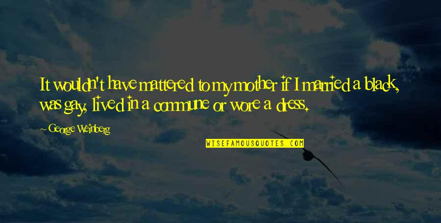 Commune Quotes By George Weinberg: It wouldn't have mattered to my mother if