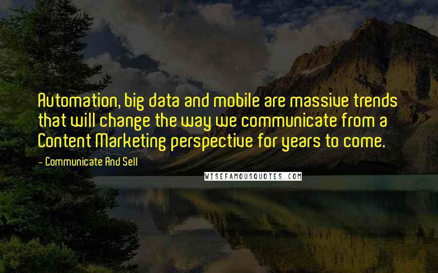 Communicate And Sell quotes: Automation, big data and mobile are massive trends that will change the way we communicate from a Content Marketing perspective for years to come.