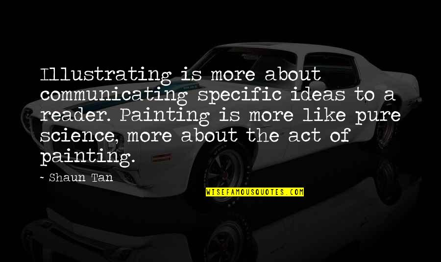 Communicating Science Quotes By Shaun Tan: Illustrating is more about communicating specific ideas to