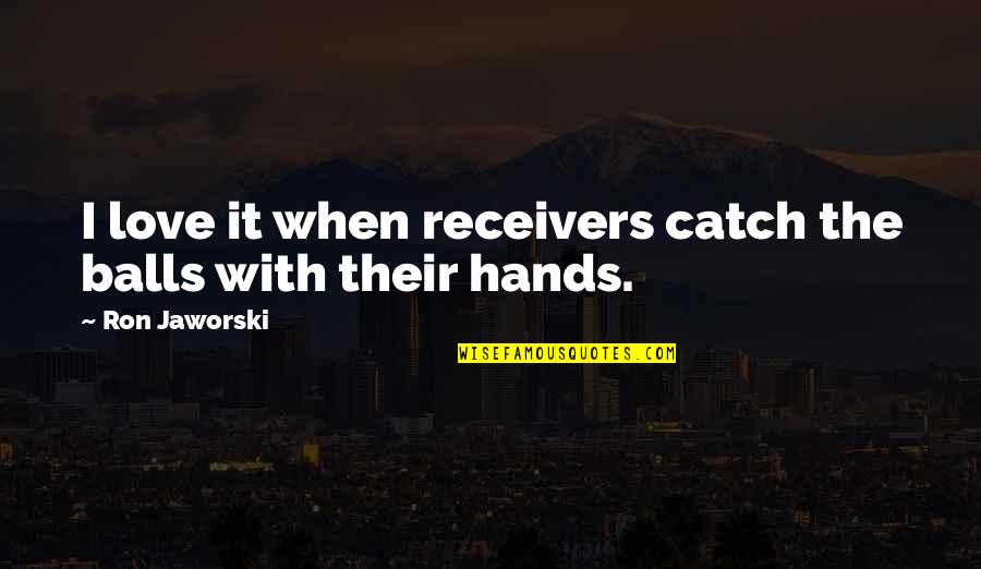 Communicating Through Music Quotes By Ron Jaworski: I love it when receivers catch the balls