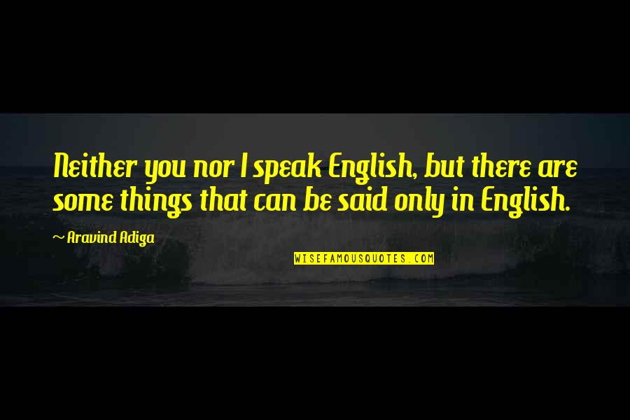 Communication And Language Quotes By Aravind Adiga: Neither you nor I speak English, but there