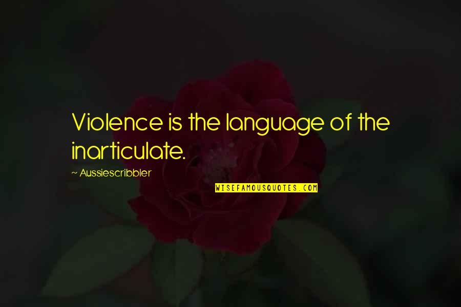 Communication And Language Quotes By Aussiescribbler: Violence is the language of the inarticulate.