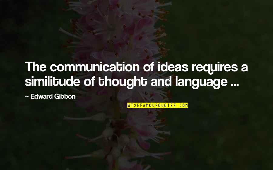 Communication And Language Quotes By Edward Gibbon: The communication of ideas requires a similitude of