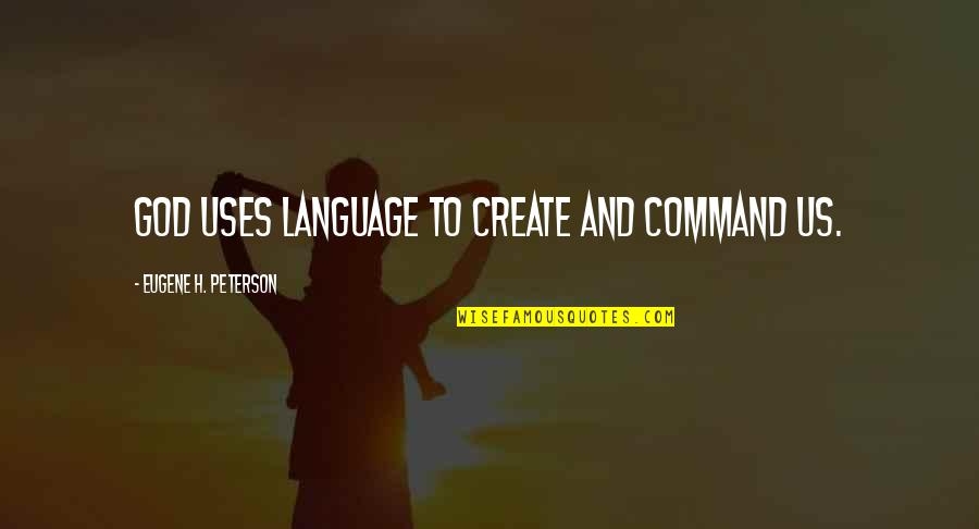 Communication And Language Quotes By Eugene H. Peterson: God uses language to create and command us.