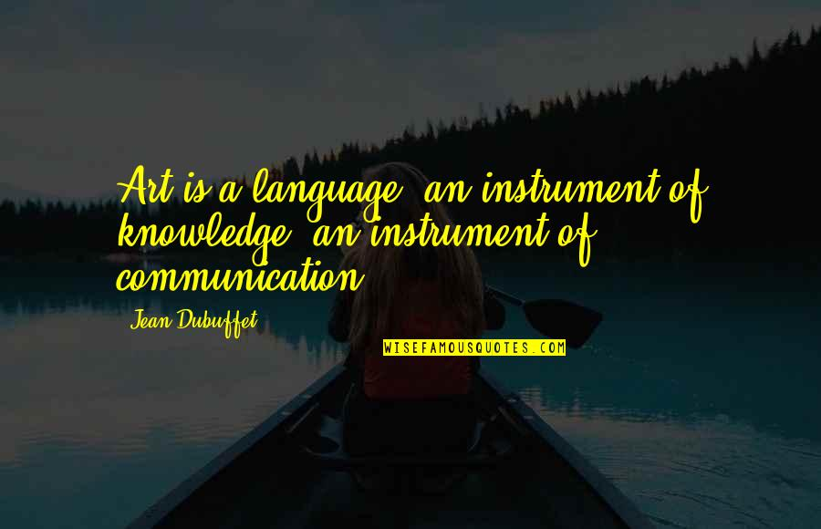 Communication And Language Quotes By Jean Dubuffet: Art is a language, an instrument of knowledge,