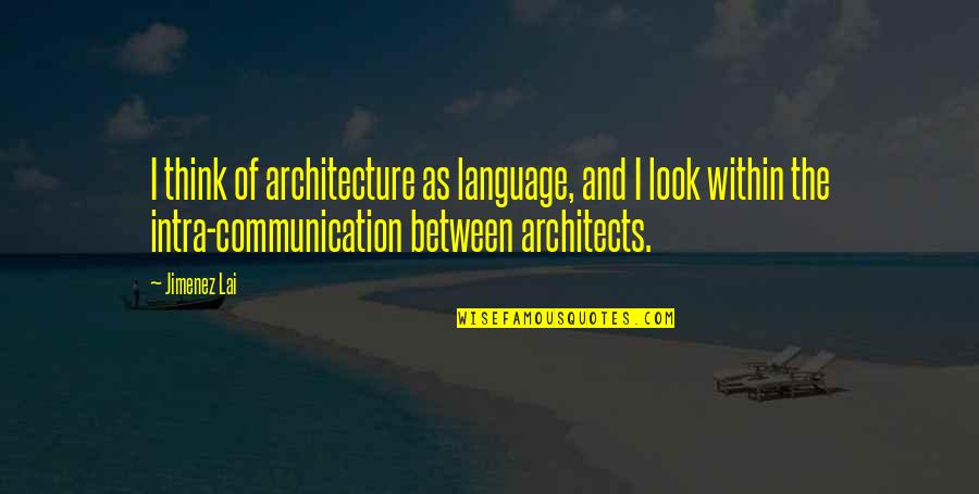 Communication And Language Quotes By Jimenez Lai: I think of architecture as language, and I