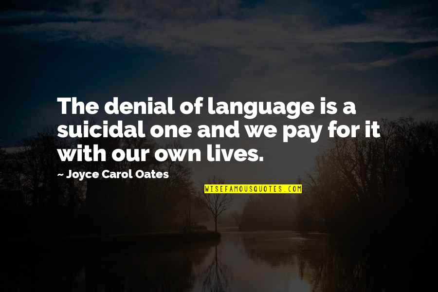 Communication And Language Quotes By Joyce Carol Oates: The denial of language is a suicidal one
