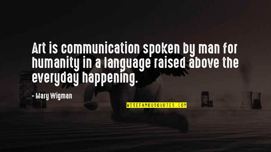 Communication And Language Quotes By Mary Wigman: Art is communication spoken by man for humanity