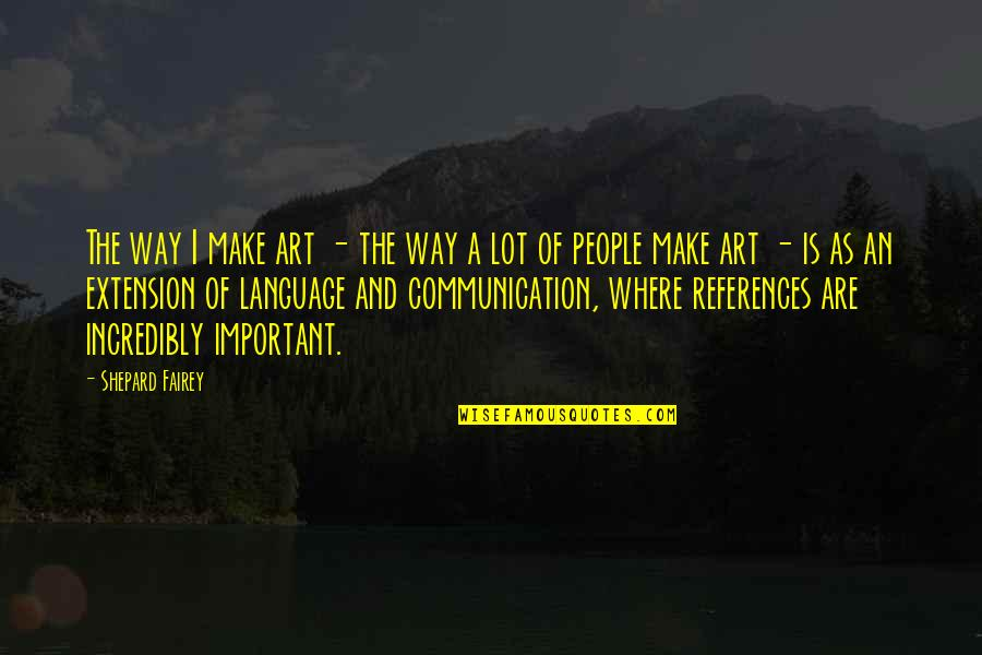 Communication And Language Quotes By Shepard Fairey: The way I make art - the way