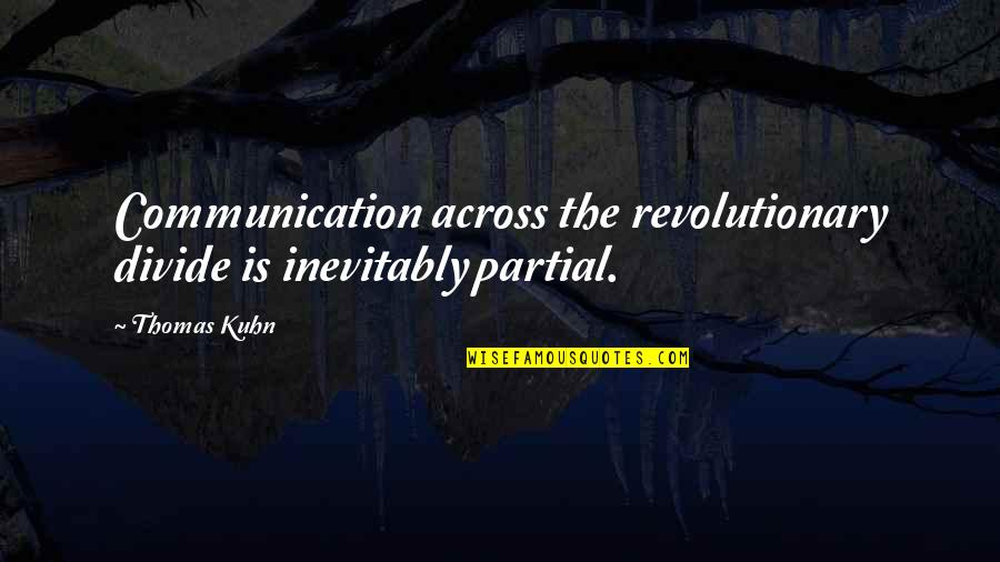 Communication And Language Quotes By Thomas Kuhn: Communication across the revolutionary divide is inevitably partial.