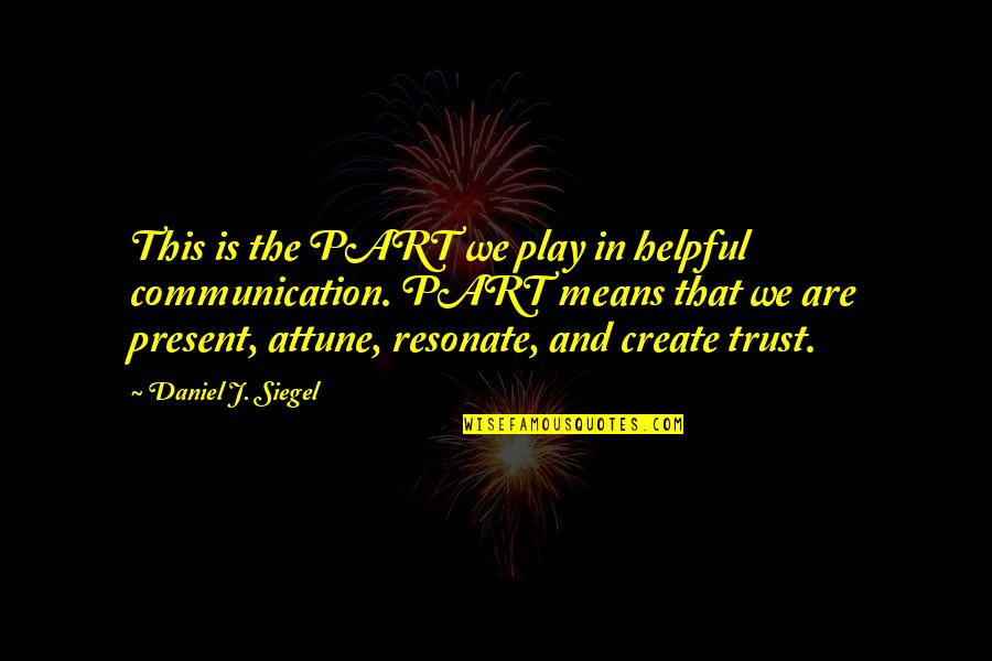 Communication And Trust Quotes By Daniel J. Siegel: This is the PART we play in helpful