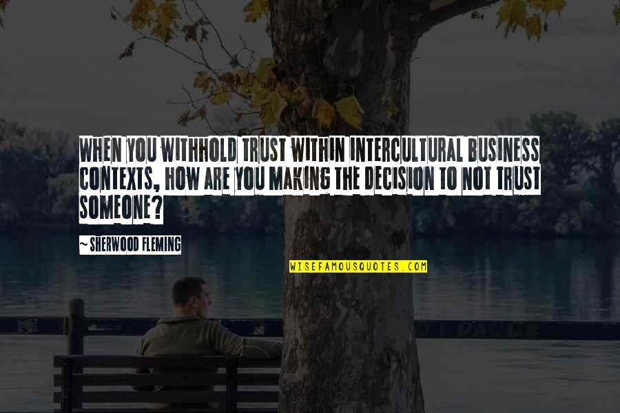 Communication And Trust Quotes By Sherwood Fleming: When you withhold trust within intercultural business contexts,