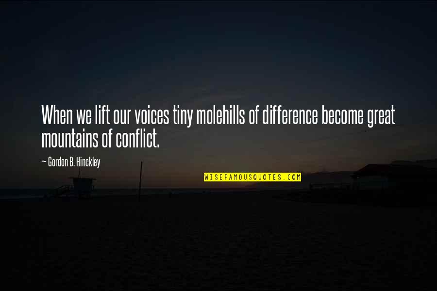 Communication Conflict Quotes By Gordon B. Hinckley: When we lift our voices tiny molehills of