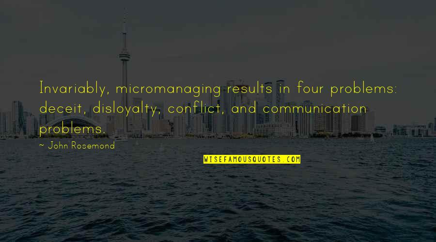 Communication Conflict Quotes By John Rosemond: Invariably, micromanaging results in four problems: deceit, disloyalty,