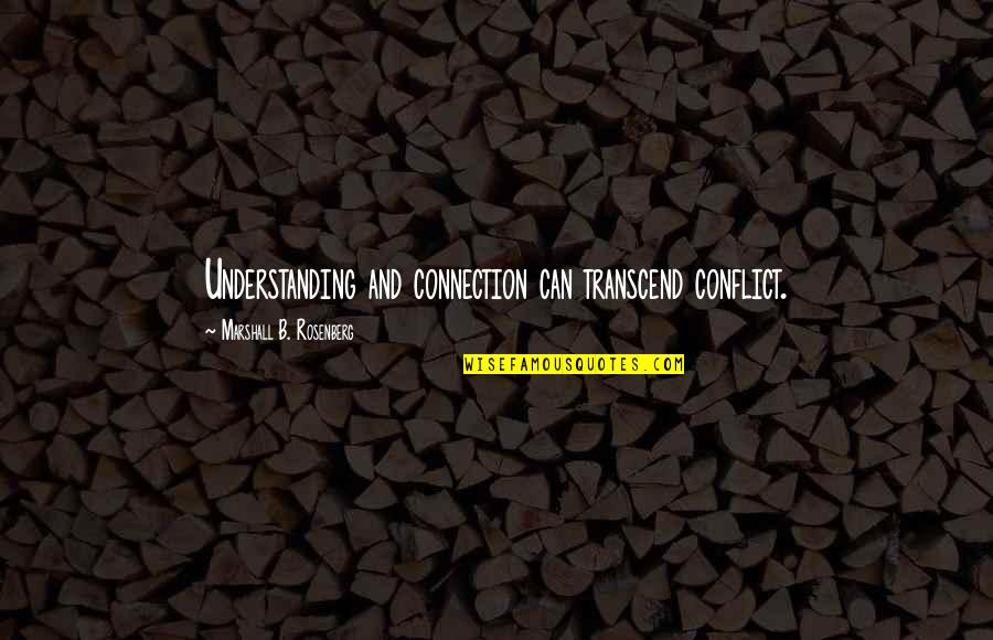 Communication Conflict Quotes By Marshall B. Rosenberg: Understanding and connection can transcend conflict.