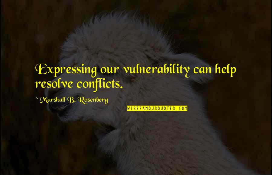 Communication Conflict Quotes By Marshall B. Rosenberg: Expressing our vulnerability can help resolve conflicts.