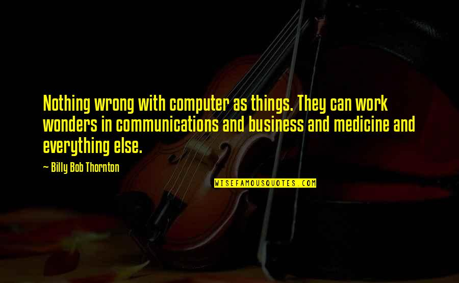 Communication In Medicine Quotes By Billy Bob Thornton: Nothing wrong with computer as things. They can