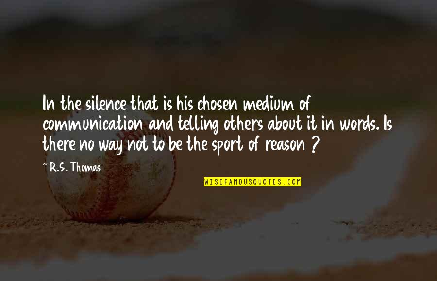 Communication In Sports Quotes By R.S. Thomas: In the silence that is his chosen medium
