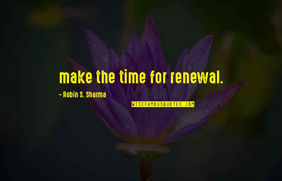 Communique Quotes By Robin S. Sharma: make the time for renewal.