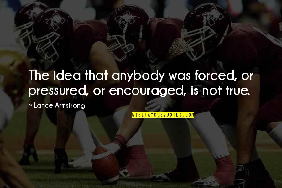 Community Health Nursing Quotes By Lance Armstrong: The idea that anybody was forced, or pressured,