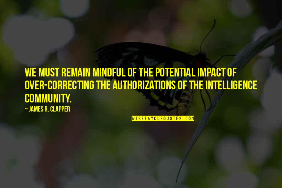 Community Impact Quotes By James R. Clapper: We must remain mindful of the potential impact