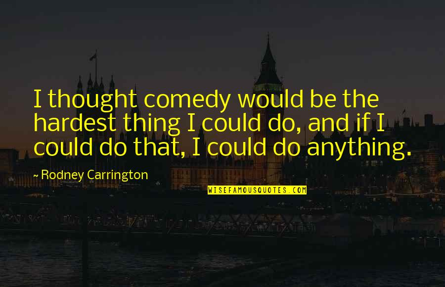 Community Impact Quotes By Rodney Carrington: I thought comedy would be the hardest thing